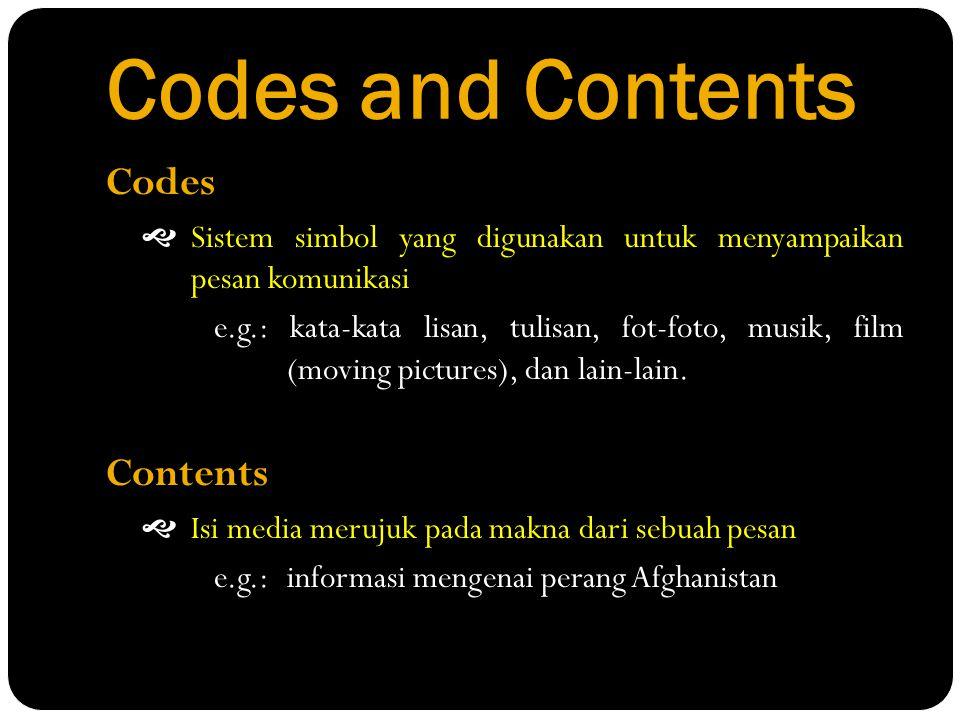 Codes and Contents Codes  Sistem simbol yang digunakan untuk menyampaikan pesan komunikasi e.g.: kata-kata lisan, tulisan, fot-foto, musik, film (mov
