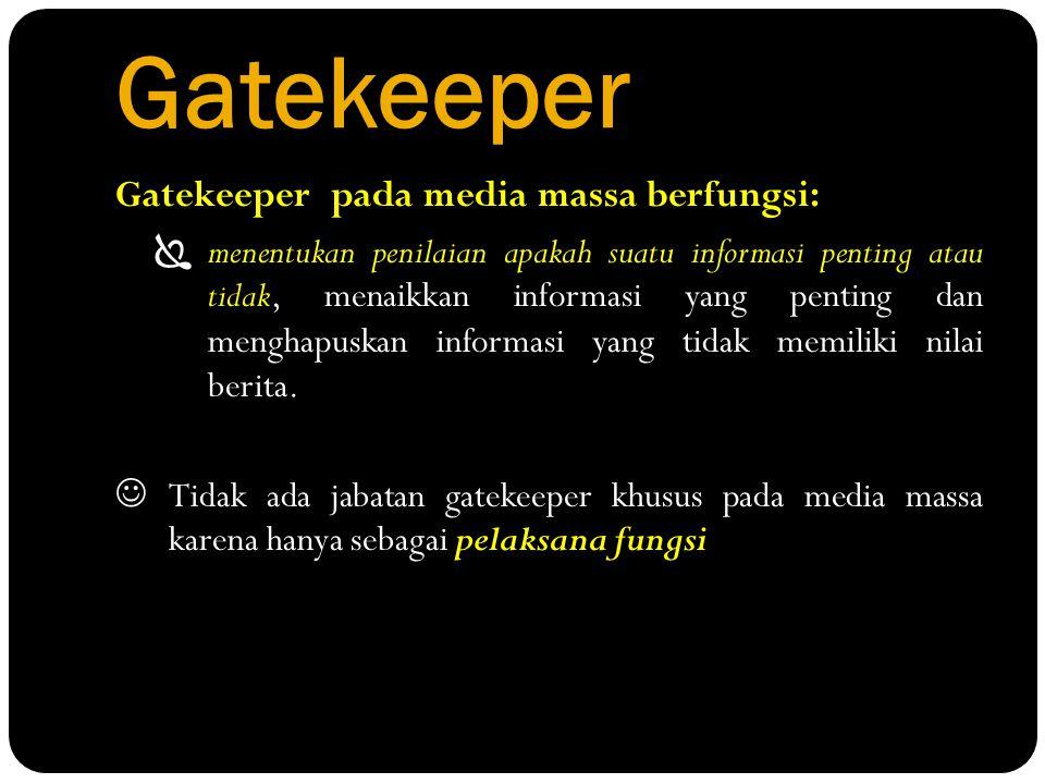Gatekeeper Gatekeeper pada media massa berfungsi:  menentukan penilaian apakah suatu informasi penting atau tidak, menaikkan informasi yang penting d