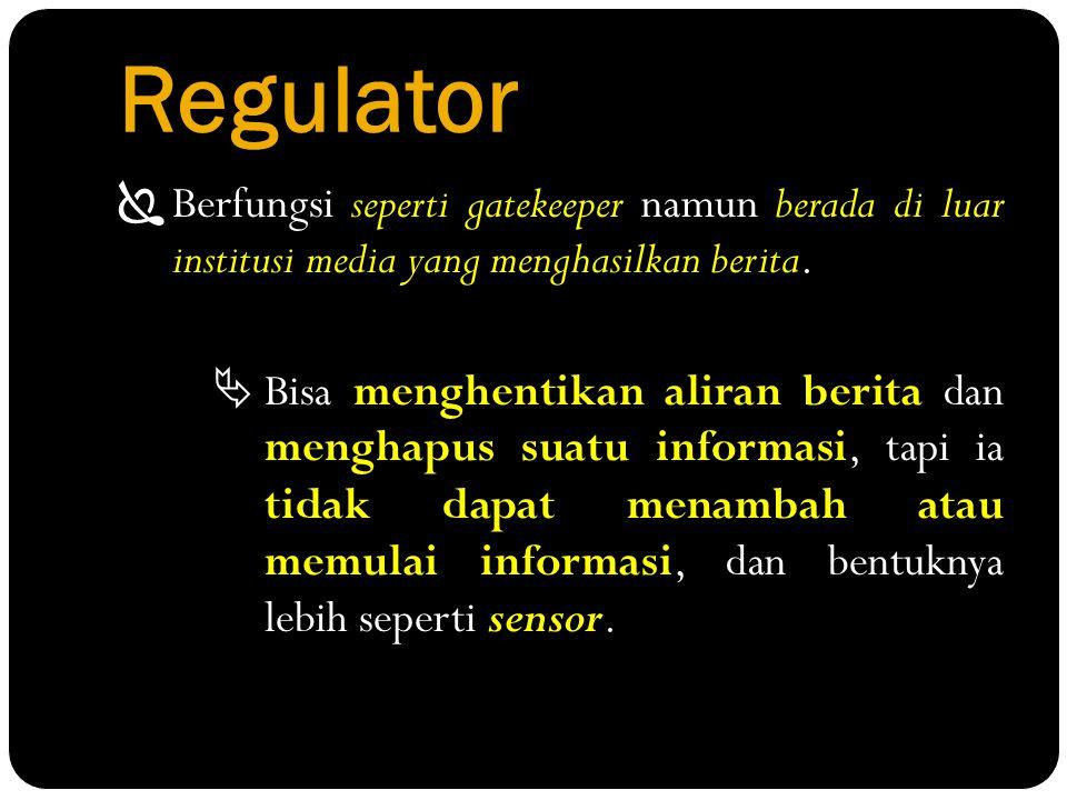 Regulator  Berfungsi seperti gatekeeper namun berada di luar institusi media yang menghasilkan berita.  Bisa menghentikan aliran berita dan menghapu