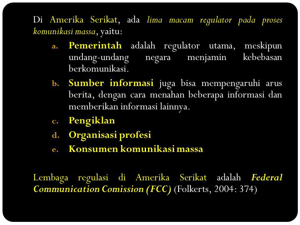 Di Amerika Serikat, ada lima macam regulator pada proses komunikasi massa, yaitu: a. Pemerintah adalah regulator utama, meskipun undang-undang negara
