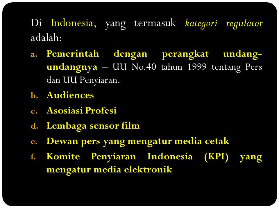 Di Indonesia, yang termasuk kategori regulator adalah: a. Pemerintah dengan perangkat undang- undangnya – UU No.40 tahun 1999 tentang Pers dan UU Peny