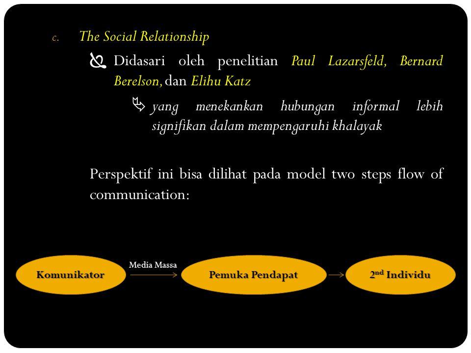 c. The Social Relationship  Didasari oleh penelitian Paul Lazarsfeld, Bernard Berelson, dan Elihu Katz  yang menekankan hubungan informal lebih sign