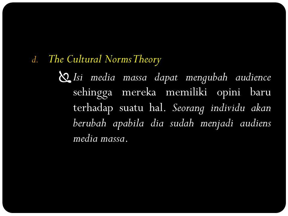 d. The Cultural Norms Theory  Isi media massa dapat mengubah audience sehingga mereka memiliki opini baru terhadap suatu hal. Seorang individu akan b