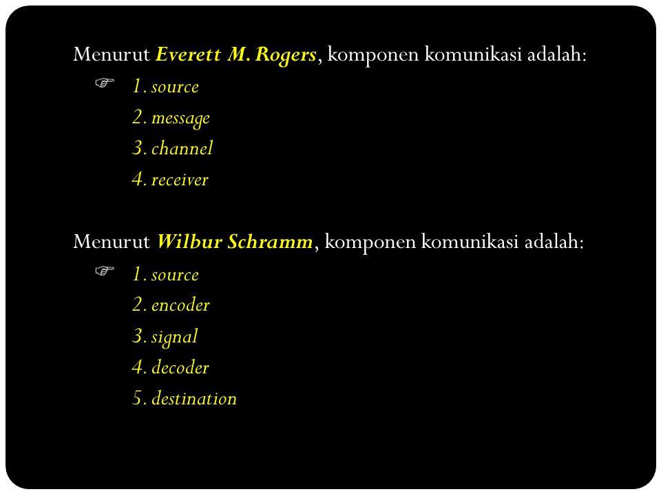 Menurut Everett M. Rogers, komponen komunikasi adalah:  1. source 2. message 3. channel 4. receiver Menurut Wilbur Schramm, komponen komunikasi adala