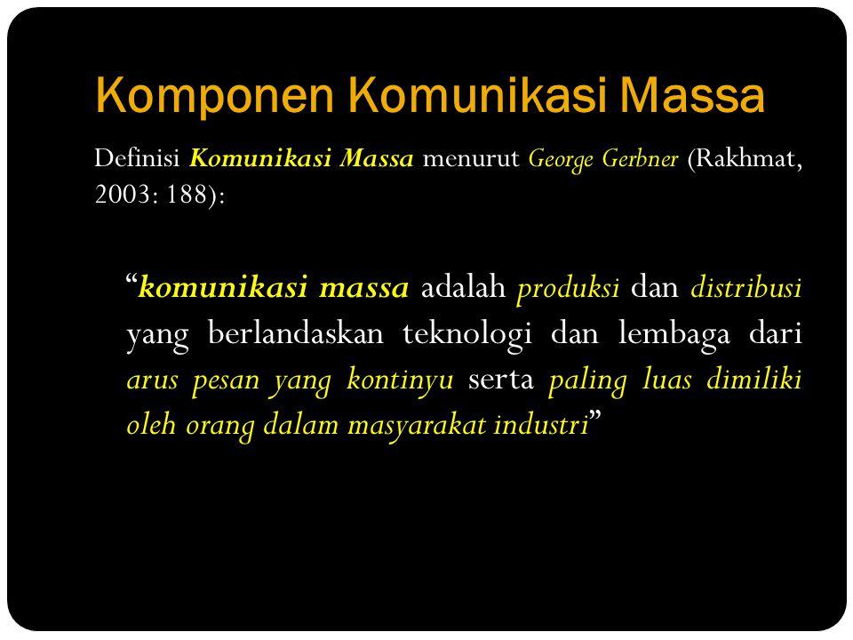 """Komponen Komunikasi Massa Definisi Komunikasi Massa menurut George Gerbner (Rakhmat, 2003: 188): """"komunikasi massa adalah produksi dan distribusi yang"""