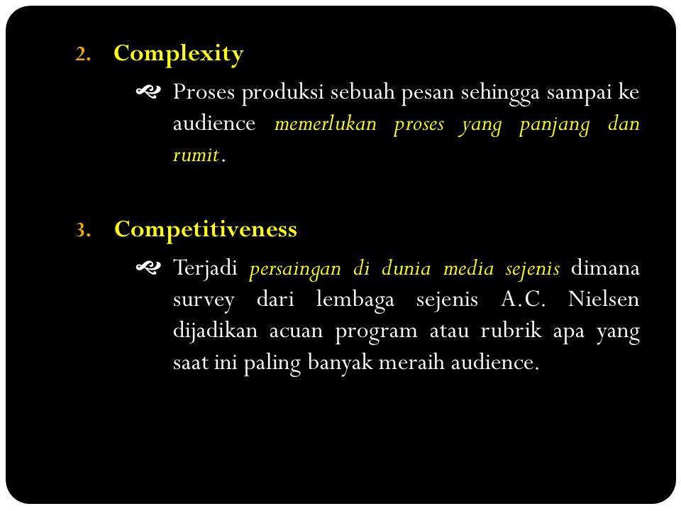 2. Complexity  Proses produksi sebuah pesan sehingga sampai ke audience memerlukan proses yang panjang dan rumit. 3. Competitiveness  Terjadi persai