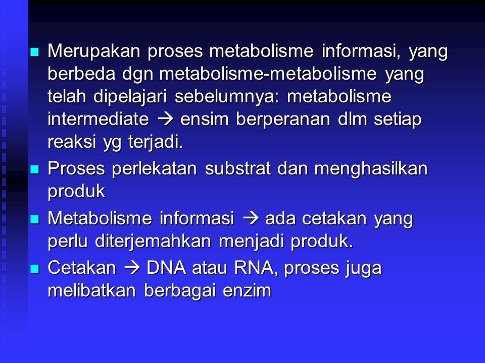 Merupakan proses metabolisme informasi, yang berbeda dgn metabolisme-metabolisme yang telah dipelajari sebelumnya: metabolisme intermediate  ensim be
