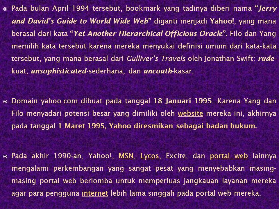  Pada bulan April 1994 tersebut, bookmark yang tadinya diberi nama Jerry and David's Guide to World Wide Web diganti menjadi Yahoo!, yang mana berasal dari kata Yet Another Hierarchical Officious Oracle .
