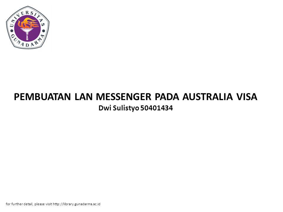 Abstrak ABSTRAKSI Dwi Sulistyo 50401434 PEMBUATAN LAN MESSENGER PADA AUSTRALIA VISA APPLICATION MENGGUNAKAN APLIKASI JAVA2 PI Fakultas Teknologi Industri, 2010 Kata kunci: Messenger, Java, LAN, Aplikasi, ( vii + 38 + Lampiran ) Aplikasi messenger adalah aplikasi yang digunakan untuk memudahkan komunikasi antar user dalam sebuah jaringan (LAN) pada Australian Visa Aplication Centre.
