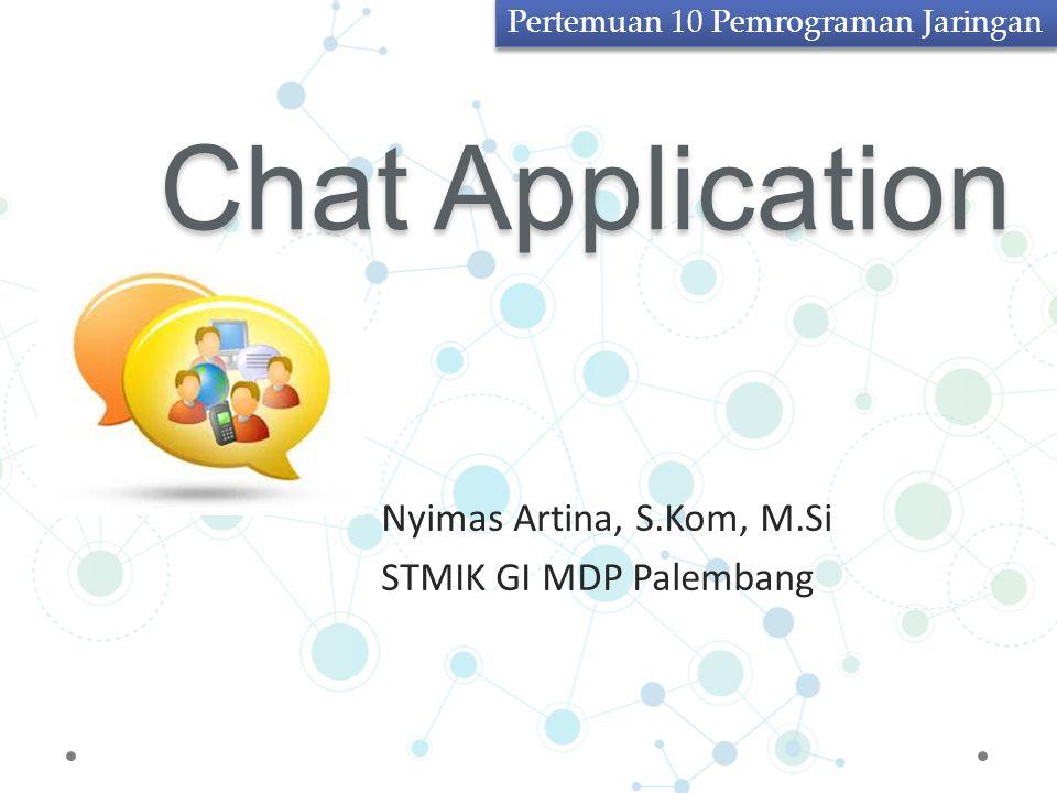 Chat Application Nyimas Artina, S.Kom, M.Si STMIK GI MDP Palembang Pertemuan 10 Pemrograman Jaringan