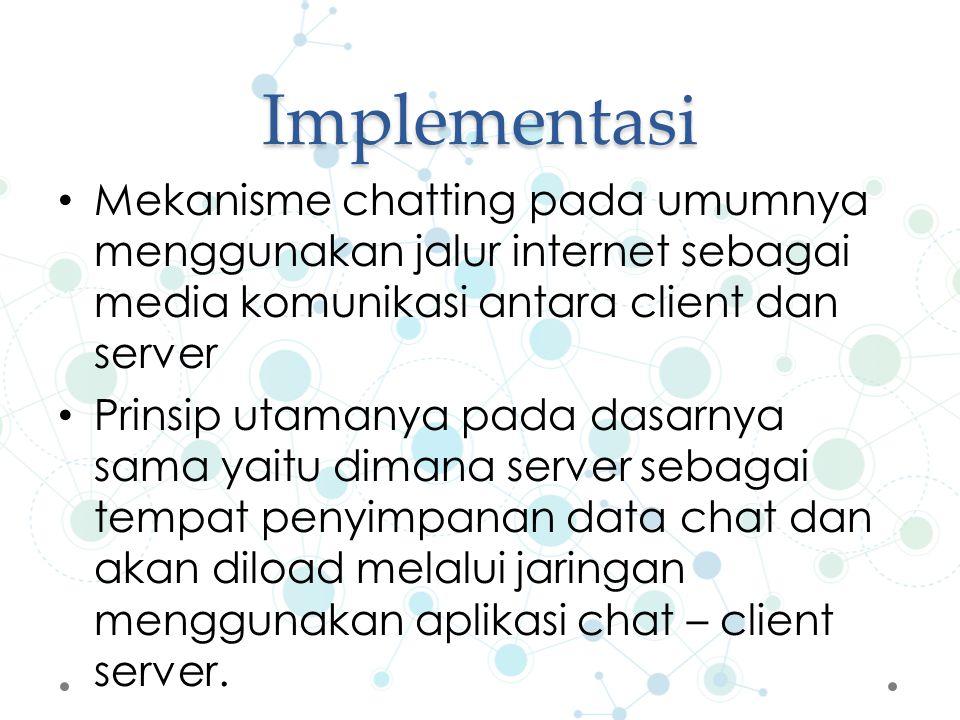 Implementasi Mekanisme chatting pada umumnya menggunakan jalur internet sebagai media komunikasi antara client dan server Prinsip utamanya pada dasarnya sama yaitu dimana server sebagai tempat penyimpanan data chat dan akan diload melalui jaringan menggunakan aplikasi chat – client server.