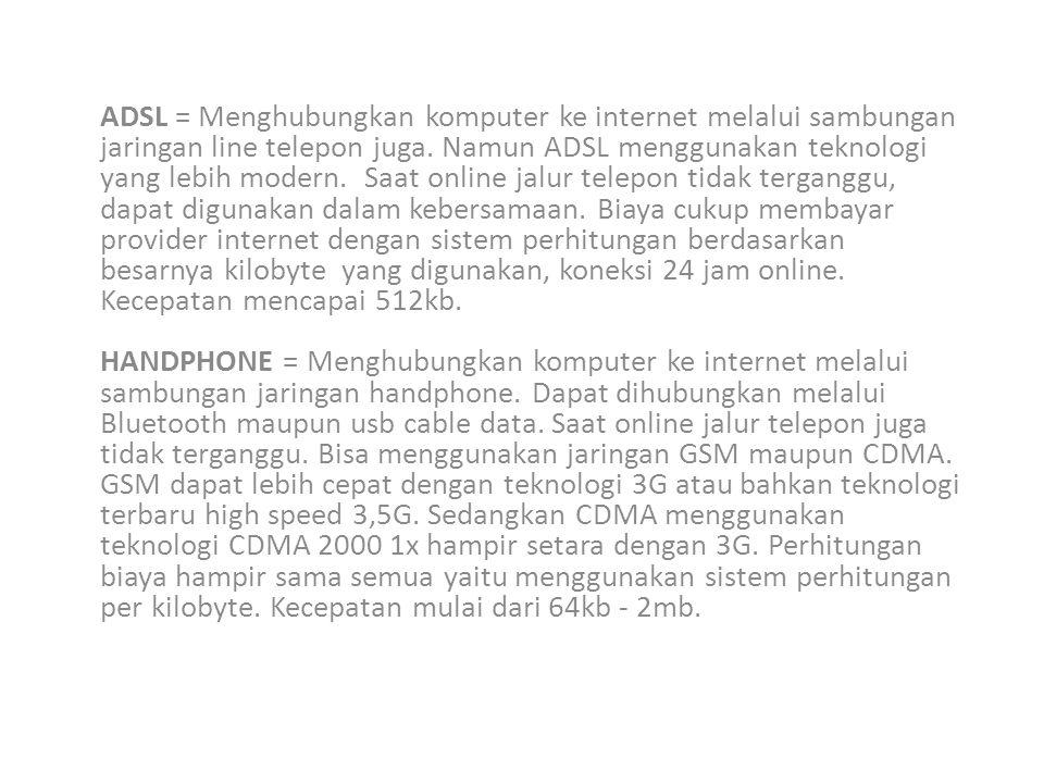 ADSL = Menghubungkan komputer ke internet melalui sambungan jaringan line telepon juga. Namun ADSL menggunakan teknologi yang lebih modern. Saat onlin