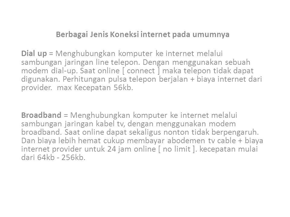 Berbagai Jenis Koneksi internet pada umumnya Dial up = Menghubungkan komputer ke internet melalui sambungan jaringan line telepon. Dengan menggunakan