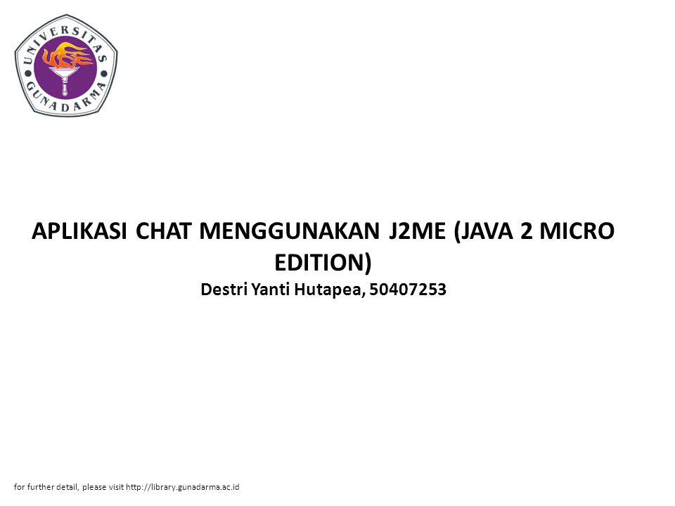 APLIKASI CHAT MENGGUNAKAN J2ME (JAVA 2 MICRO EDITION) Destri Yanti Hutapea, 50407253 for further detail, please visit http://library.gunadarma.ac.id