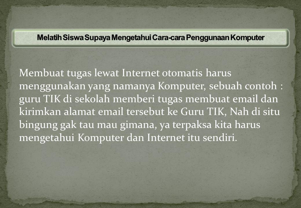 Membuat tugas lewat Internet otomatis harus menggunakan yang namanya Komputer, sebuah contoh : guru TIK di sekolah memberi tugas membuat email dan kir