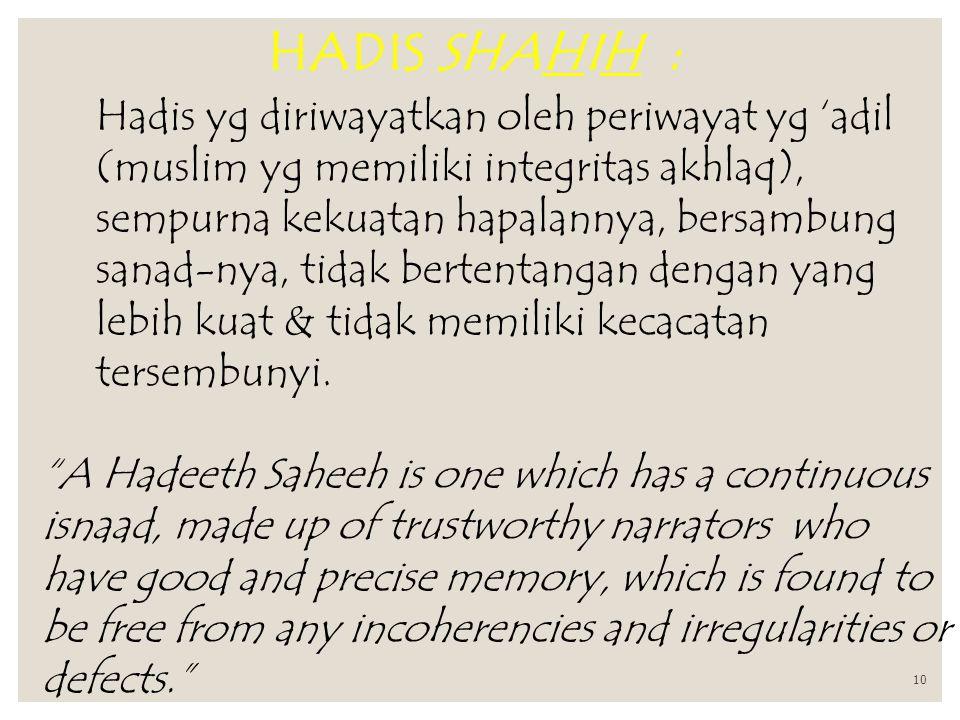 10 HADIS SHAHIH : Hadis yg diriwayatkan oleh periwayat yg 'adil (muslim yg memiliki integritas akhlaq), sempurna kekuatan hapalannya, bersambung sanad-nya, tidak bertentangan dengan yang lebih kuat & tidak memiliki kecacatan tersembunyi.