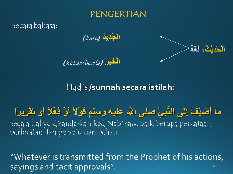 2 Hadis /sunnah secara istilah: مَا أُضِيْفَ إِلَى النَّبِيِّ صلى الله عليه وسلم قَوْلاً أوْ فِعْلاً أو تَقْرِيرًا مَا أُضِيْفَ إِلَى النَّبِيِّ صلى ا