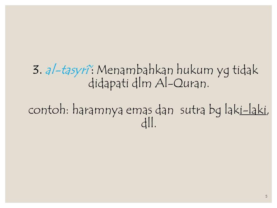 5 3. al-tasyrî': Menambahkan hukum yg tidak didapati dlm Al-Quran. contoh: haramnya emas dan sutra bg laki-laki, dll.