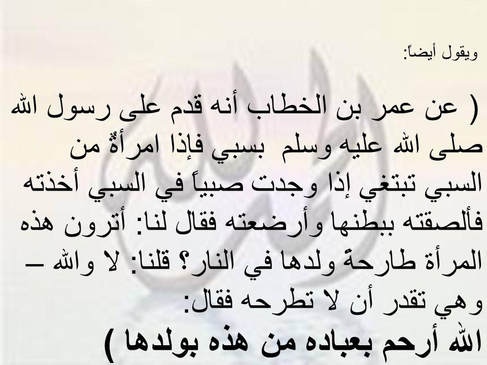 سبحان الله: إذا كانت هذه رحمة الأم بولدها فكيف برحمة الله سبحانه؟!.