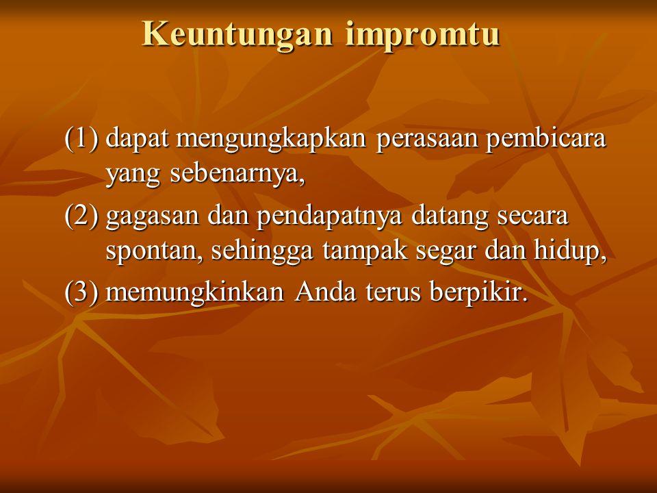 Keuntungan impromtu (1) dapat mengungkapkan perasaan pembicara yang sebenarnya, (2) gagasan dan pendapatnya datang secara spontan, sehingga tampak seg