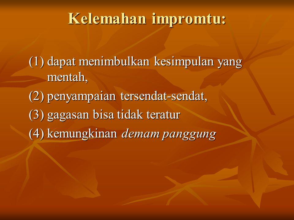 Kelemahan impromtu: (1) dapat menimbulkan kesimpulan yang mentah, (2) penyampaian tersendat-sendat, (3) gagasan bisa tidak teratur (4) kemungkinan dem