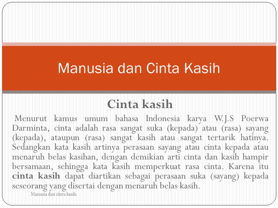 Cinta kasih Menurut kamus umum bahasa Indonesia karya W.J.S Poerwa Darminta, cinta adalah rasa sangat suka (kepada) atau (rasa) sayang (kepada), ataupun (rasa) sangat kasih atau sangat tertarik hatinya.