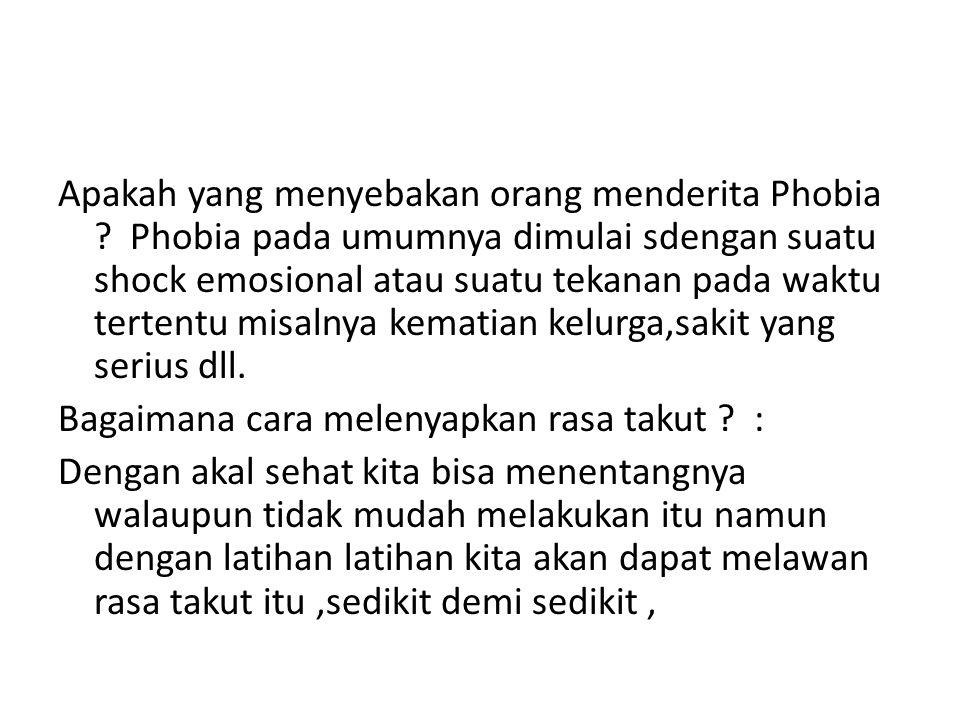 Apakah yang menyebakan orang menderita Phobia ? Phobia pada umumnya dimulai sdengan suatu shock emosional atau suatu tekanan pada waktu tertentu misal