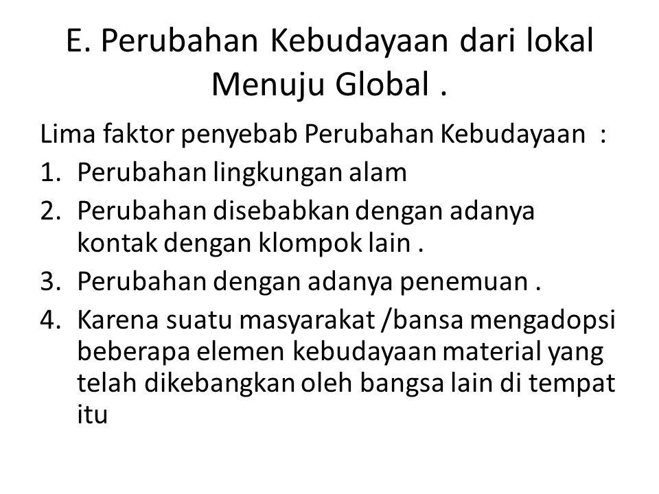 E. Perubahan Kebudayaan dari lokal Menuju Global. Lima faktor penyebab Perubahan Kebudayaan : 1.Perubahan lingkungan alam 2.Perubahan disebabkan denga