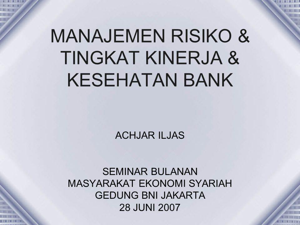 MANAJEMEN RISIKO & TINGKAT KINERJA & KESEHATAN BANK ACHJAR ILJAS SEMINAR BULANAN MASYARAKAT EKONOMI SYARIAH GEDUNG BNI JAKARTA 28 JUNI 2007