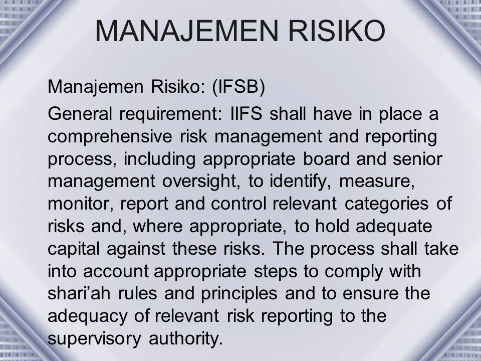 MANAJEMEN RISIKO Manajemen Risiko: (IFSB) General requirement: IIFS shall have in place a comprehensive risk management and reporting process, includi