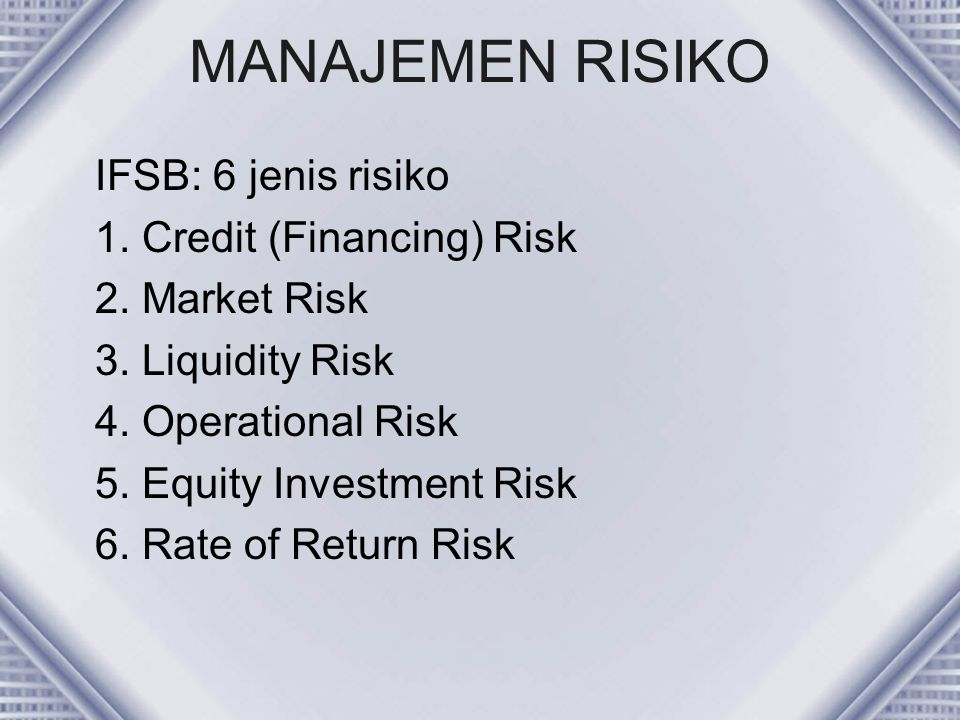 MANAJEMEN RISIKO IFSB: 6 jenis risiko 1. Credit (Financing) Risk 2. Market Risk 3. Liquidity Risk 4. Operational Risk 5. Equity Investment Risk 6. Rat