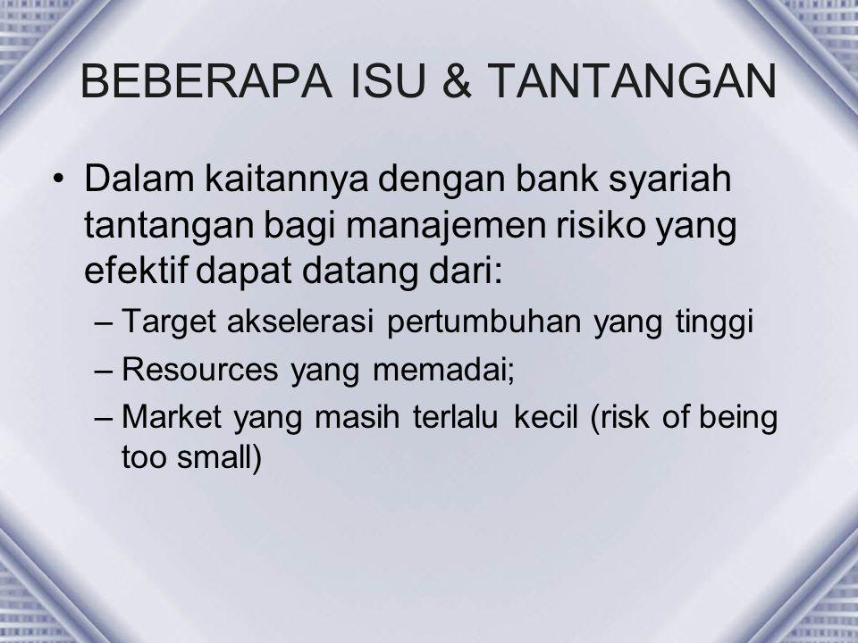 BEBERAPA ISU & TANTANGAN Dalam kaitannya dengan bank syariah tantangan bagi manajemen risiko yang efektif dapat datang dari: –Target akselerasi pertum