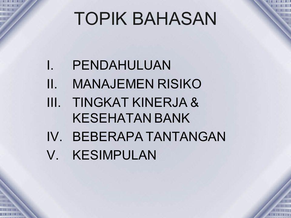TOPIK BAHASAN I.PENDAHULUAN II.MANAJEMEN RISIKO III.TINGKAT KINERJA & KESEHATAN BANK IV.BEBERAPA TANTANGAN V.KESIMPULAN
