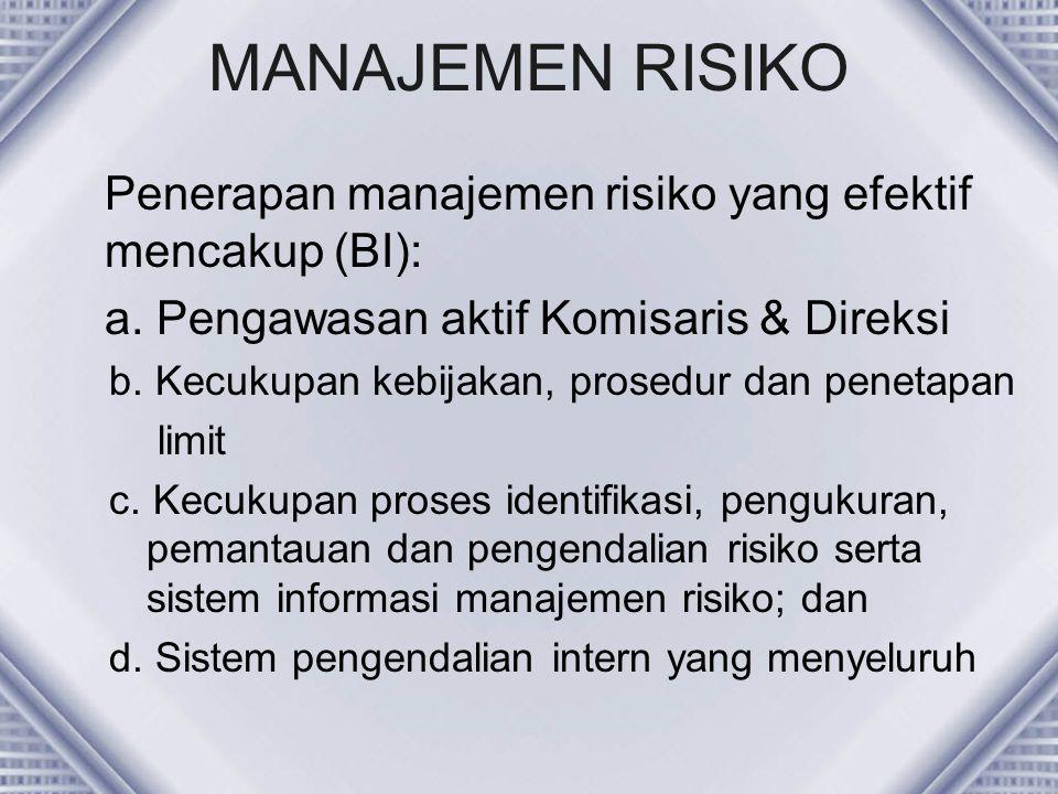 MANAJEMEN RISIKO Penerapan manajemen risiko yang efektif mencakup (BI): a. Pengawasan aktif Komisaris & Direksi b. Kecukupan kebijakan, prosedur dan p