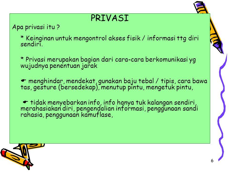 6 PRIVASI Apa privasi itu ? * Keinginan untuk mengontrol akses fisik / informasi ttg diri sendiri. * Privasi merupakan bagian dari cara-cara berkomuni