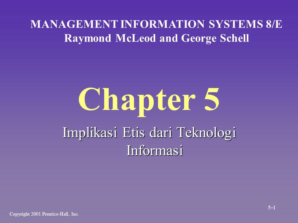 Chapter 5 Implikasi Etis dari Teknologi Informasi MANAGEMENT INFORMATION SYSTEMS 8/E Raymond McLeod and George Schell Copyright 2001 Prentice-Hall, In