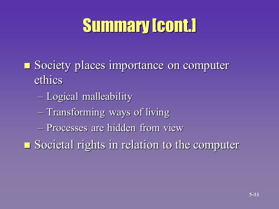 Summary [cont.] n Society places importance on computer ethics –Logical malleability –Transforming ways of living –Processes are hidden from view n Societal rights in relation to the computer 5-31