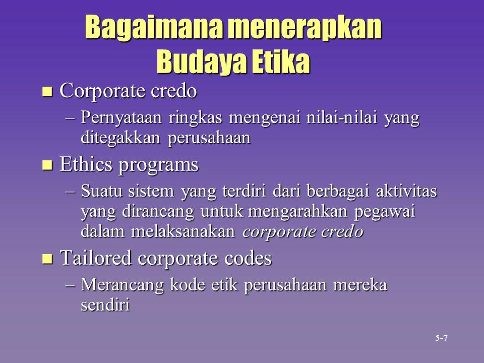 Bagaimana menerapkan Budaya Etika n Corporate credo –Pernyataan ringkas mengenai nilai-nilai yang ditegakkan perusahaan n Ethics programs –Suatu siste