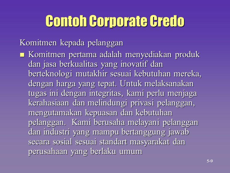 Contoh Corporate Credo Komitmen kepada pelanggan n Komitmen pertama adalah menyediakan produk dan jasa berkualitas yang inovatif dan berteknologi mutakhir sesuai kebutuhan mereka, dengan harga yang tepat.
