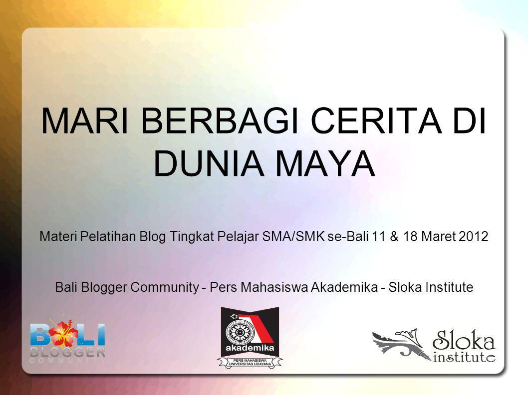 MARI BERBAGI CERITA DI DUNIA MAYA Materi Pelatihan Blog Tingkat Pelajar SMA/SMK se-Bali 11 & 18 Maret 2012 Bali Blogger Community - Pers Mahasiswa Akademika - Sloka Institute