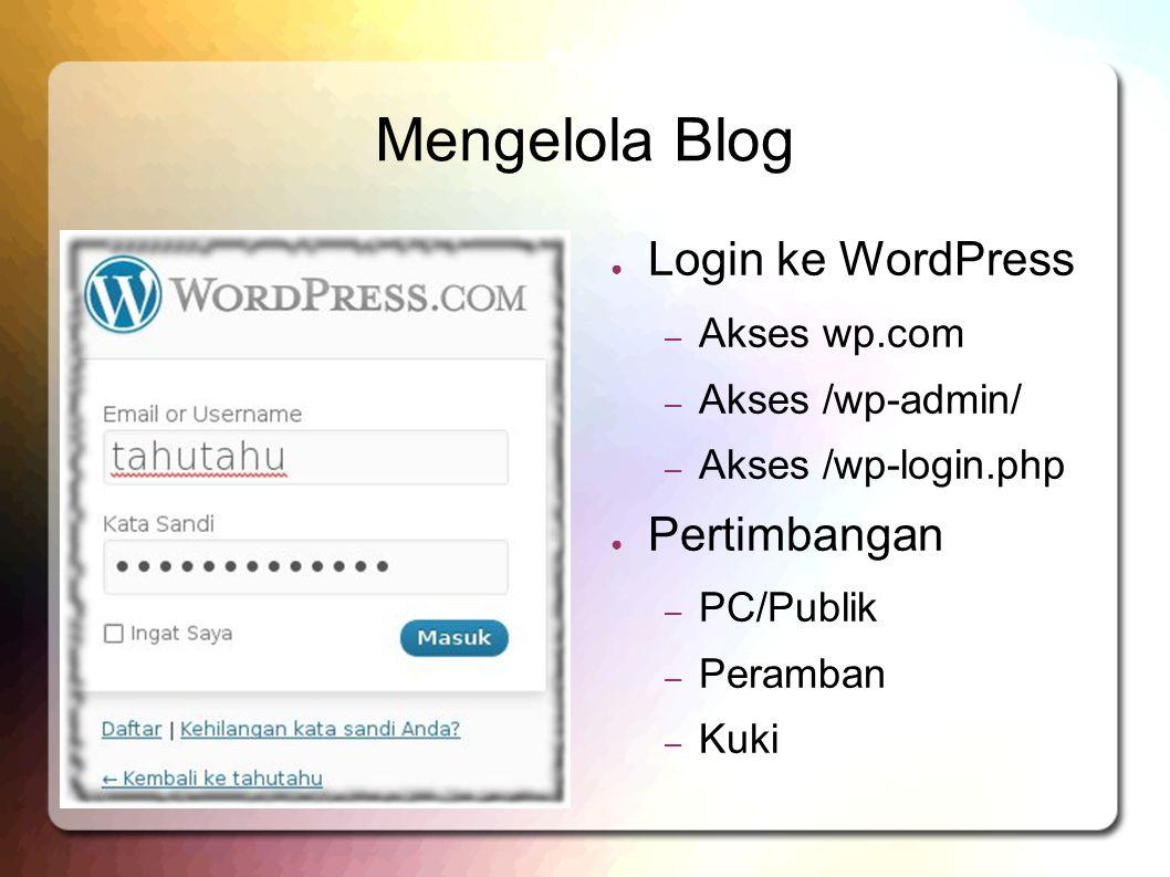 Mengelola Blog ● Login ke WordPress – Akses wp.com – Akses /wp-admin/ – Akses /wp-login.php ● Pertimbangan – PC/Publik – Peramban – Kuki