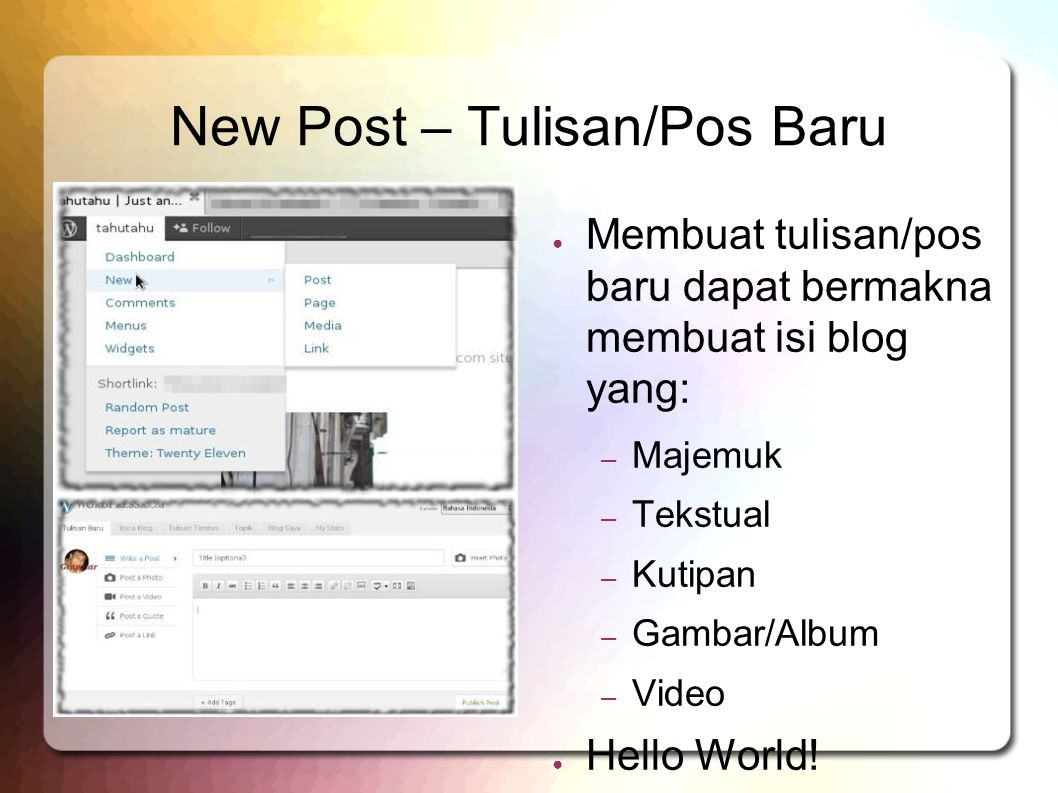 New Post – Tulisan/Pos Baru ● Membuat tulisan/pos baru dapat bermakna membuat isi blog yang: – Majemuk – Tekstual – Kutipan – Gambar/Album – Video ● Hello World!