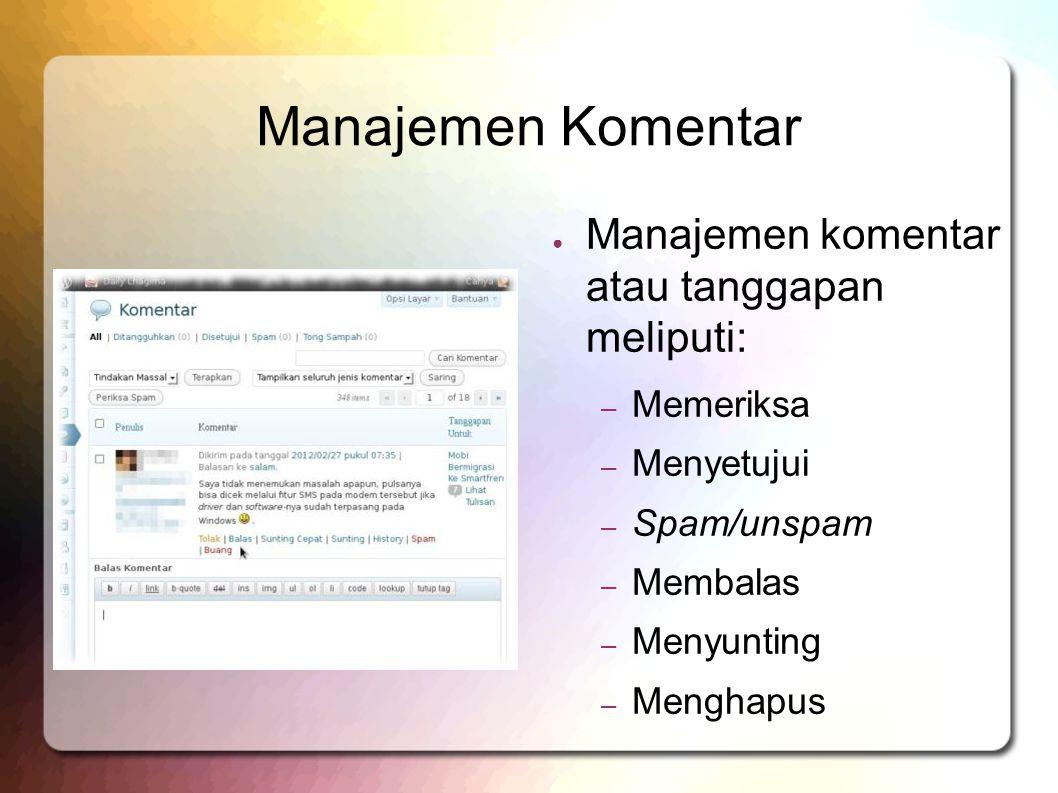 Manajemen Komentar ● Manajemen komentar atau tanggapan meliputi: – Memeriksa – Menyetujui – Spam/unspam – Membalas – Menyunting – Menghapus