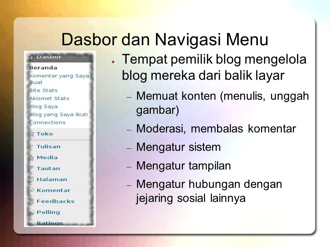 Dasbor dan Navigasi Menu ● Tempat pemilik blog mengelola blog mereka dari balik layar – Memuat konten (menulis, unggah gambar) – Moderasi, membalas komentar – Mengatur sistem – Mengatur tampilan – Mengatur hubungan dengan jejaring sosial lainnya