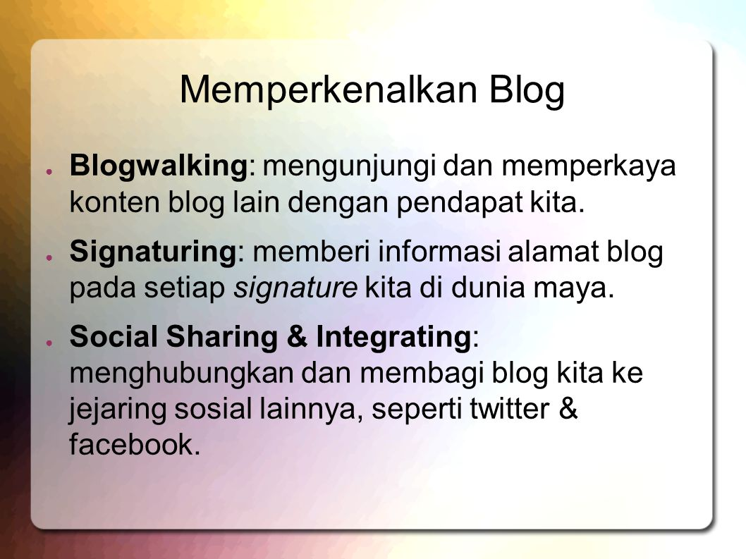 Memperkenalkan Blog ● Blogwalking: mengunjungi dan memperkaya konten blog lain dengan pendapat kita.