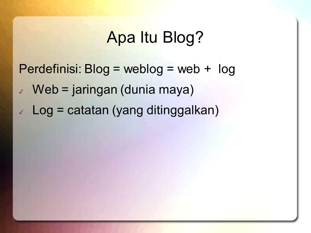 Apa Itu Blog? Perdefinisi: Blog = weblog = web + log ✔ Web = jaringan (dunia maya) ✔ Log = catatan (yang ditinggalkan)
