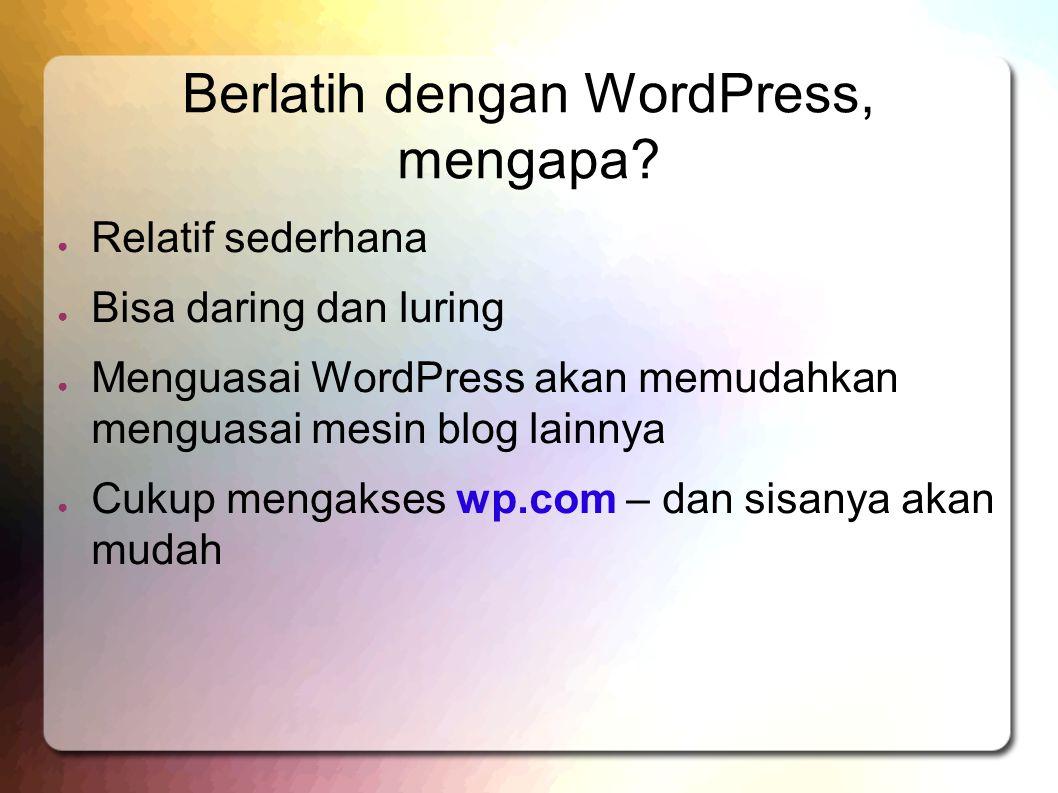 Berlatih dengan WordPress, mengapa? ● Relatif sederhana ● Bisa daring dan luring ● Menguasai WordPress akan memudahkan menguasai mesin blog lainnya ●