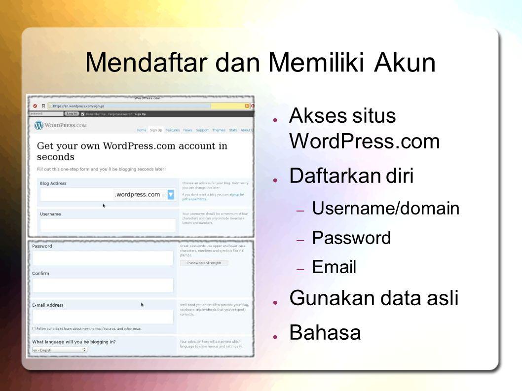 Mendaftar dan Memiliki Akun ● Akses situs WordPress.com ● Daftarkan diri – Username/domain – Password – Email ● Gunakan data asli ● Bahasa