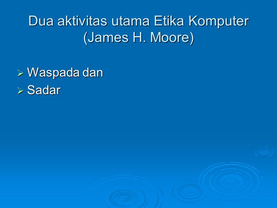 Dua aktivitas utama Etika Komputer (James H. Moore)  Waspada dan  Sadar