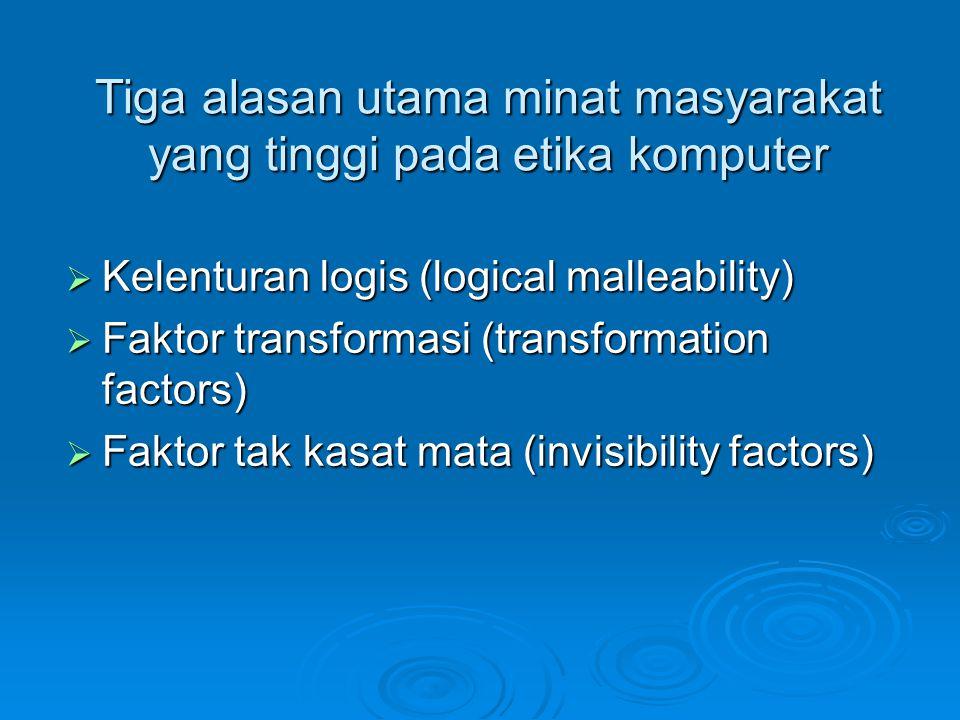 Tiga alasan utama minat masyarakat yang tinggi pada etika komputer  Kelenturan logis (logical malleability)  Faktor transformasi (transformation fac